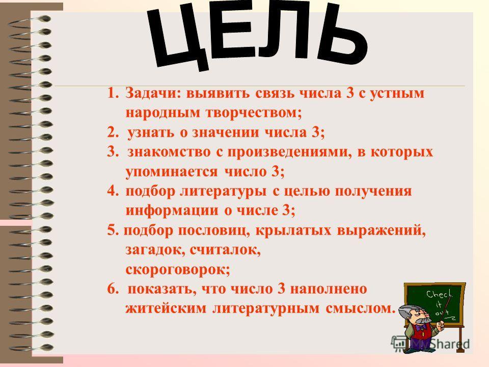 1.Задачи: выявить связь числа 3 с устным народным творчеством; 2. узнать о значении числа 3; 3. знакомство с произведениями, в которых упоминается число 3; 4. подбор литературы с целью получения информации о числе 3; 5. подбор пословиц, крылатых выра