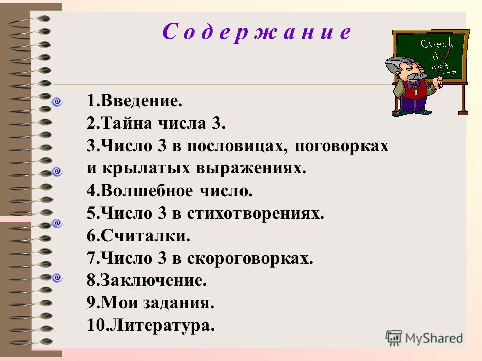 С о д е р ж а н и е 1.Введение. 2. Тайна числа 3. 3. Число 3 в пословицах, поговорках и крылатых выражениях. 4. Волшебное число. 5. Число 3 в стихотворениях. 6.Считалки. 7. Число 3 в скороговорках. 8.Заключение. 9. Мои задания. 10.Литература.