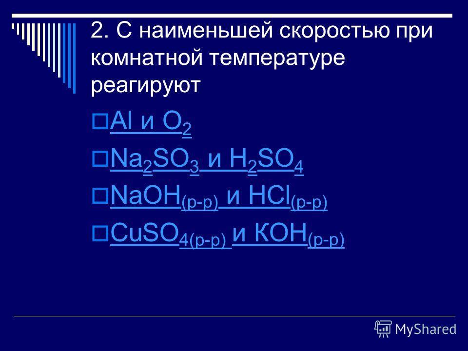 2. С наименьшей скоростью при комнатной температуре реагируют Al и О 2 Al и О 2 Na 2 SO 3 и H 2 SO 4 Na 2 SO 3 и H 2 SO 4 NaOH (р-р) и HCl (р-р) NaOH (р-р) и HCl (р-р) CuSO 4(р-р) и КОН (р-р) CuSO 4(р-р) и КОН (р-р)