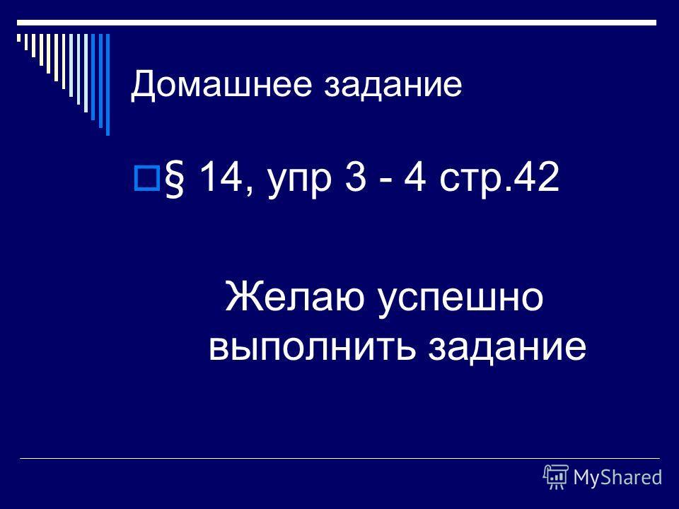 Домашнее задание § 14, упр 3 - 4 стр.42 Желаю успешно выполнить задание