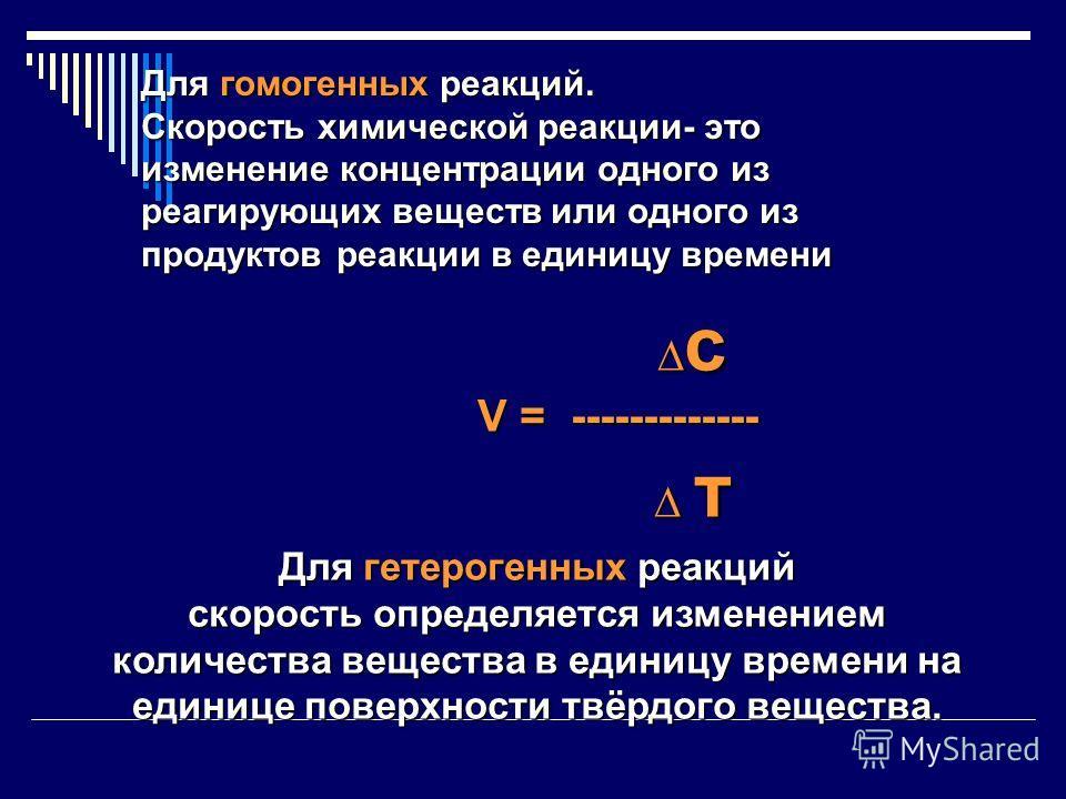 c c V = ------------- V = ------------- т т Для гетерогенных реакций скорость определяется изменением количества вещества в единицу времени на единице поверхности твёрдого вещества. Для гомогенных реакций. Скорость химической реакции- это изменение к