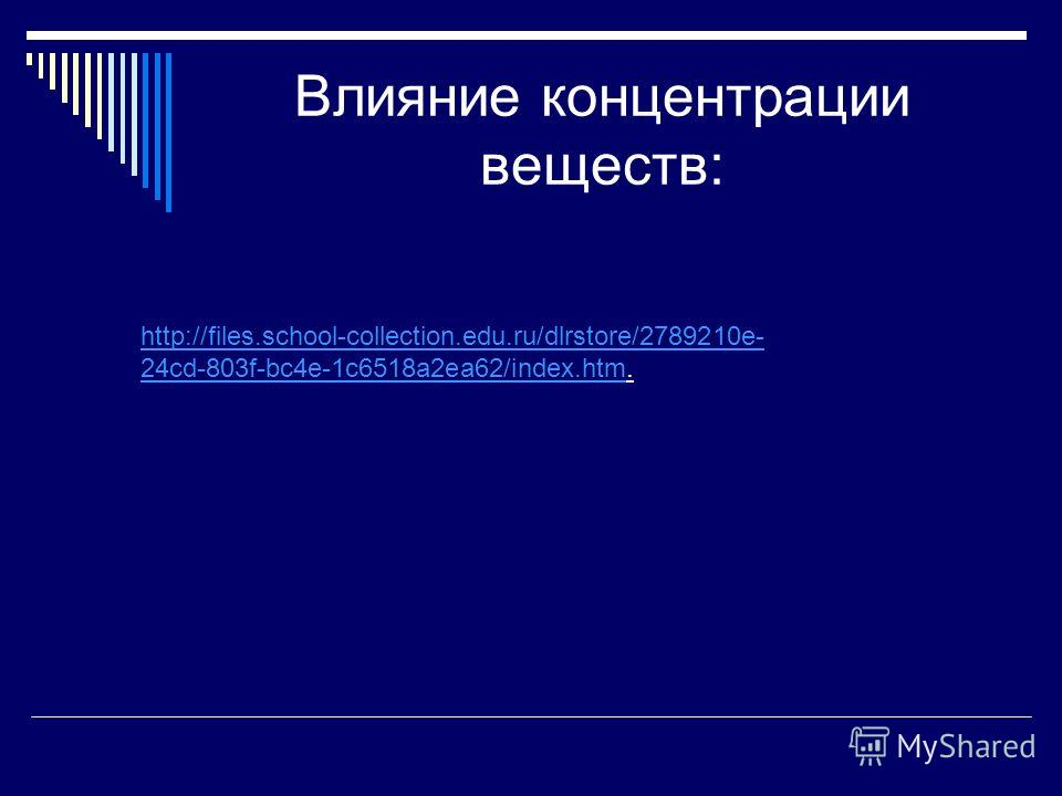 Влияние концентрации веществ: http://files.school-collection.edu.ru/dlrstore/2789210e- 24cd-803f-bc4e-1c6518a2ea62/index.htmhttp://files.school-collection.edu.ru/dlrstore/2789210e- 24cd-803f-bc4e-1c6518a2ea62/index.htm.