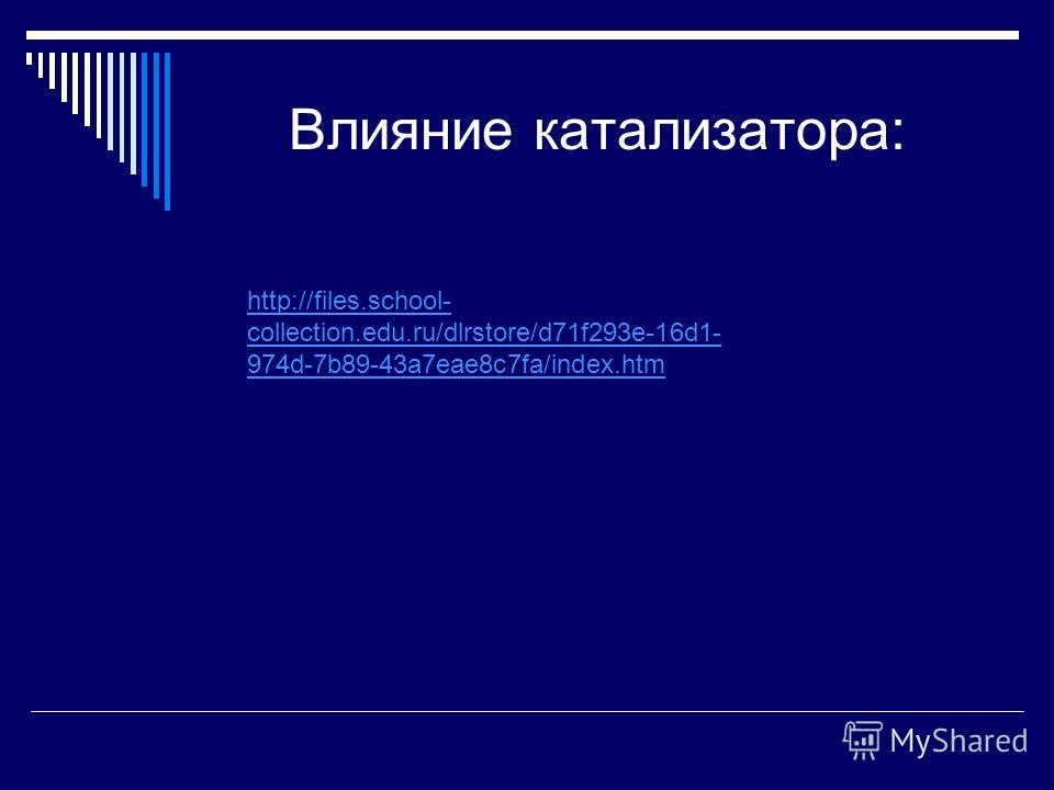 Влияние катализатора: http://files.school- collection.edu.ru/dlrstore/d71f293e-16d1- 974d-7b89-43a7eae8c7fa/index.htm