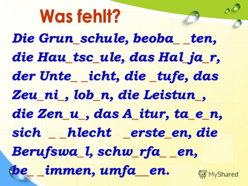 Die Grun_schule, beoba_ _ten, die Hau_tsc_ule, das Hal_ja_r, der Unte_ _icht, die _tufe, das Zeu_ni_, lob_n, die Leistun_, die Zen_u_, das A_itur, ta_e_n, sich _ _hlecht _erste_en, die Berufswa_l, schw_rfa_ _en, be_ _immen, umfa__en.
