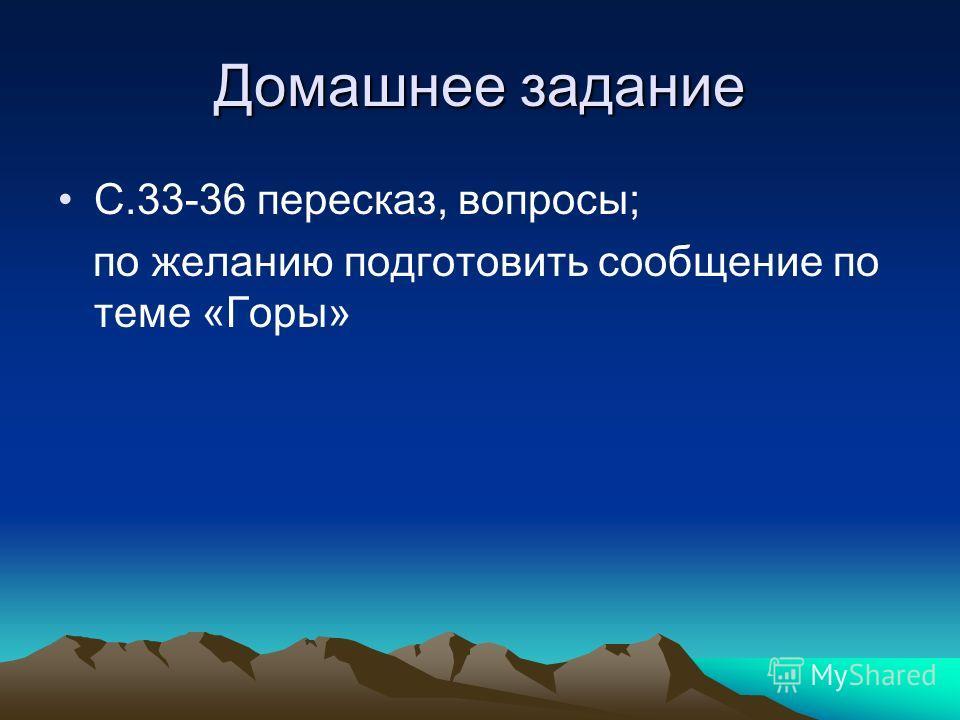 Домашнее задание С.33-36 пересказ, вопросы; по желанию подготовить сообщение по теме «Горы»