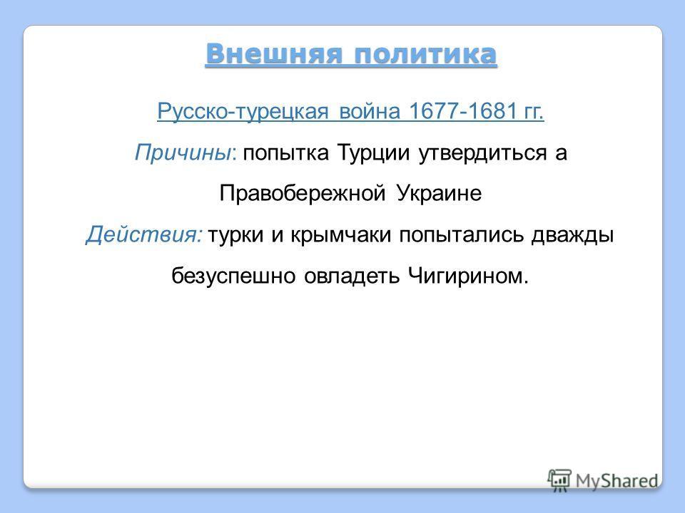Внешняя политика Русско-турецкая война 1677-1681 гг. Причины: попытка Турции утвердиться а Правобережной Украине Действия: турки и крымчаки попытались дважды безуспешно овладеть Чигирином.