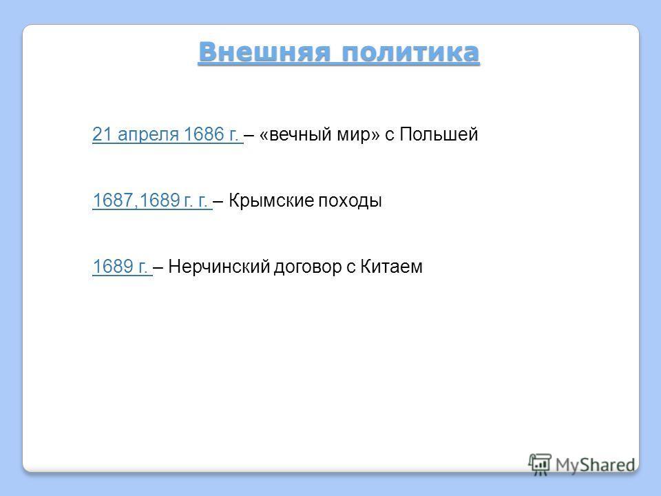 Внешняя политика 21 апреля 1686 г. – «вечный мир» с Польшей 1687,1689 г. г. – Крымские походы 1689 г. – Нерчинский договор с Китаем