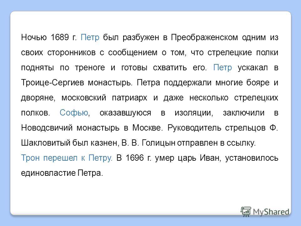 Ночью 1689 г. Петр был разбужен в Преображенском одним из своих сторонников с сообщением о том, что стрелецкие полки подняты по треноге и готовы схватить его. Петр ускакал в Троице-Сергиев монастырь. Петра поддержали многие бояре и дворяне, москов