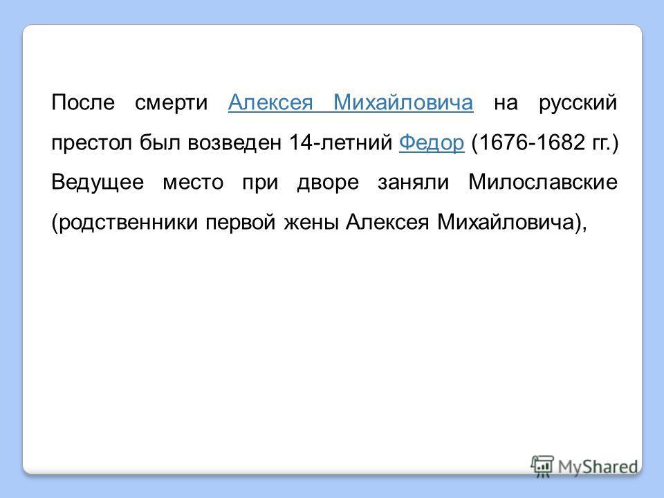После смерти Алексея Михайловича на русский престол был возведен 14-летний Федор (1676-1682 гг.) Ведущее место при дворе заняли Милославские (родственники первой жены Алексея Михайловича),