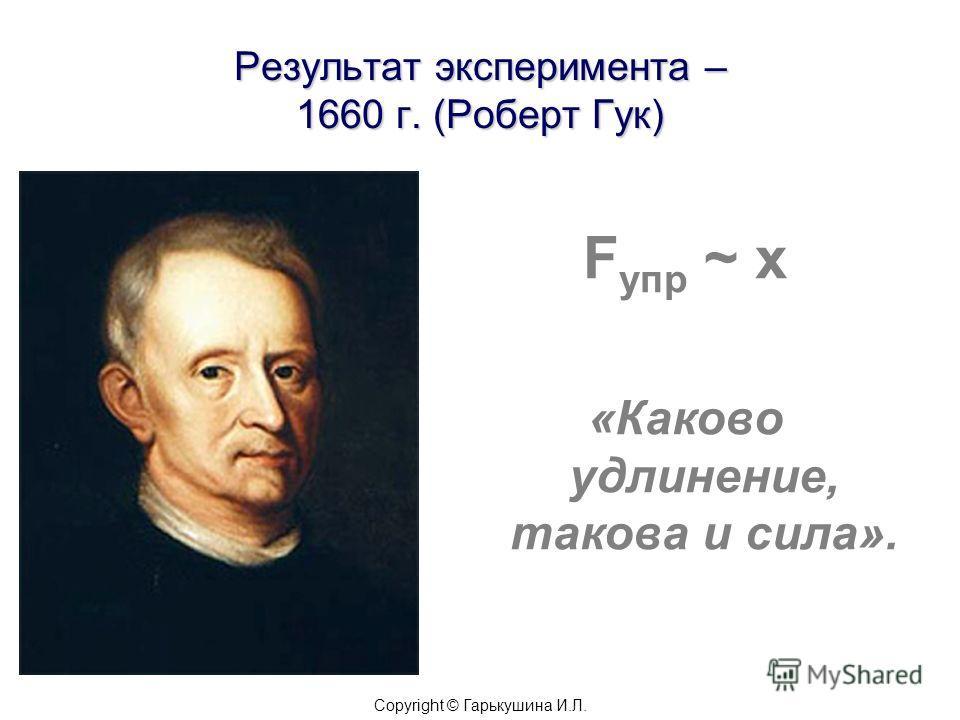 Результат эксперимента – 1660 г. (Роберт Гук) F упр ~ х «Каково удлинение, такова и сила». Copyright © Гарькушина И.Л.