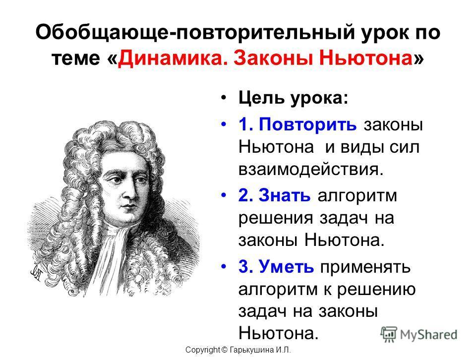 Обобщающе-повторительный урок по теме «Динамика. Законы Ньютона» Цель урока: 1. Повторить законы Ньютона и виды сил взаимодействия. 2. Знать алгоритм решения задач на законы Ньютона. 3. Уметь применять алгоритм к решению задач на законы Ньютона. Copy