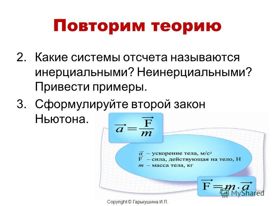 Повторим теорию 2. Какие системы отсчета называются инерциальными? Неинерциальными? Привести примеры. 3. Сформулируйте второй закон Ньютона. Copyright © Гарькушина И.Л.
