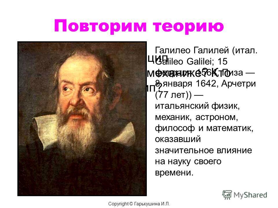 Повторим теорию 7. В чем состоит принцип относительности в механике? Кто открыл этот принцип? Галилео Галилей (итал. Galileo Galilei; 15 февраля 1564, Пиза 8 января 1642, Арчетри (77 лет)) итальянский физик, механик, астроном, философ и математик, ок