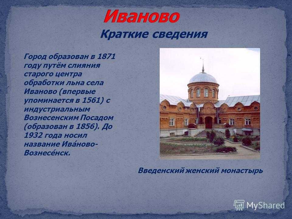 Краткие сведения Введенский женский монастырь Город образован в 1871 году путём слияния старого центра обработки льна села Иваново (впервые упоминается в 1561) с индустриальным Вознесенским Посадом (образован в 1856). До 1932 года носил название Ива́