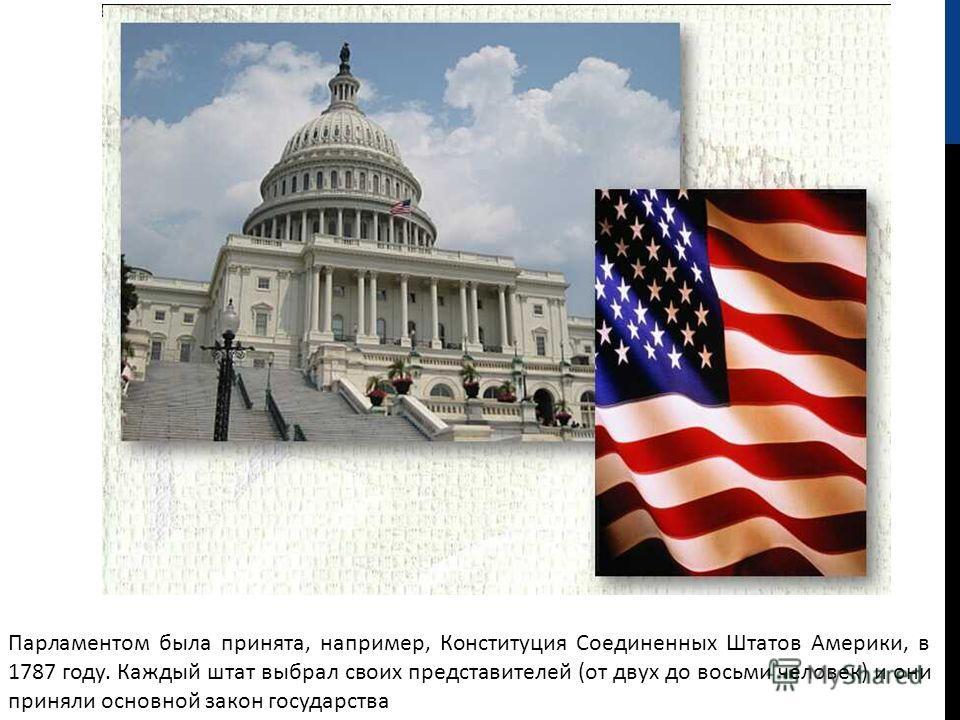 Парламентом была принята, например, Конституция Соединенных Штатов Америки, в 1787 году. Каждый штат выбрал своих представителей (от двух до восьми человек) и они приняли основной закон государства