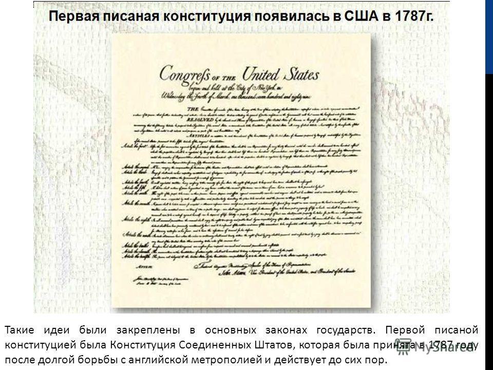 Такие идеи были закреплены в основных законах государств. Первой писаной конституцией была Конституция Соединенных Штатов, которая была принята в 1787 году после долгой борьбы с английской метрополией и действует до сих пор.