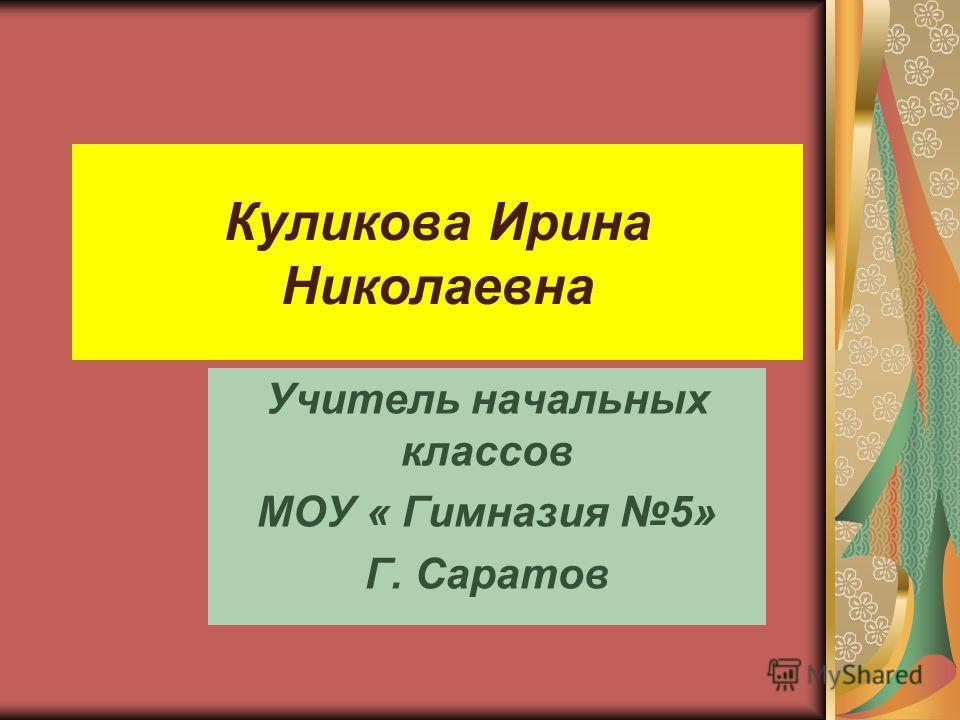 Куликова Ирина Николаевна Учитель начальных классов МОУ « Гимназия 5» Г. Саратов