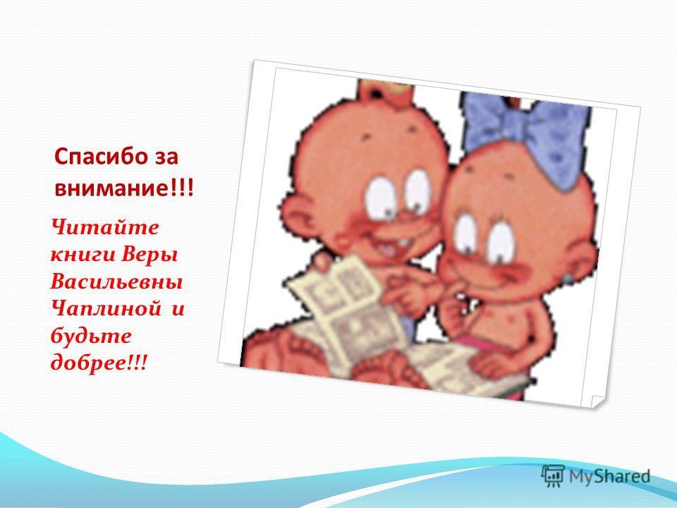 Спасибо за внимание!!! Читайте книги Веры Васильевны Чаплиной и будьте добрее!!!