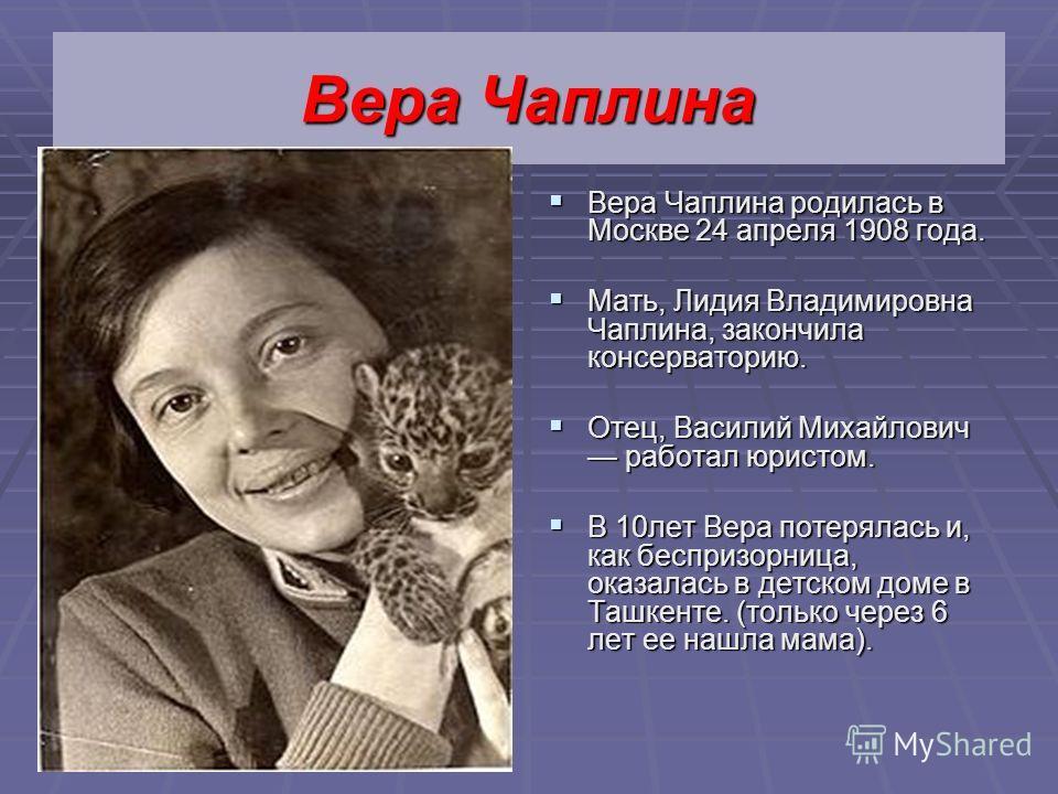 Вера Чаплина Вера Чаплина родилась в Москве 24 апреля 1908 года. Мать, Лидия Владимировна Чаплина, закончила консерваторию. Отец, Василий Михайлович работал юристом. В 10 лет Вера потерялась и, как беспризорница, оказалась в детском доме в Ташкенте.