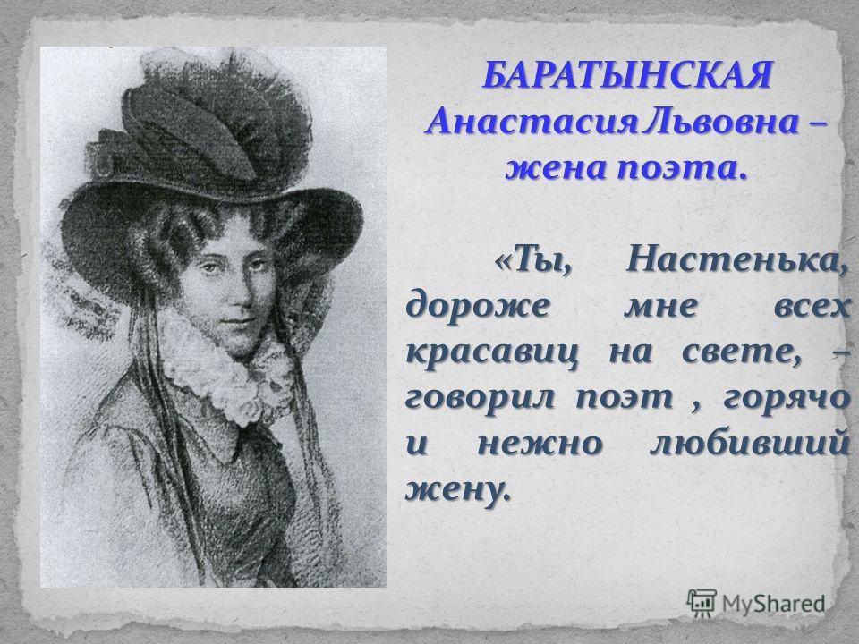 9 июня 1826 года Баратынский женится на Анастасии Энгельгардт. Ей позже он писал: Когда, дитя и страсти, и сомненья, Поэт взглянул глубоко на тебя, Решилась ты делить его волненья, В нем таинство печали полюбя. Ты, смелая и кроткая, со мною В мой дик