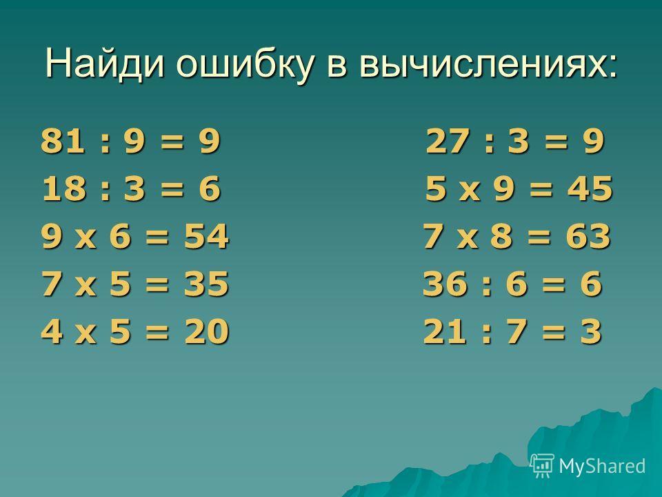 Найди ошибку в вычислениях: 81 : 9 = 9 27 : 3 = 9 18 : 3 = 6 5 х 9 = 45 9 х 6 = 54 7 х 8 = 63 7 х 5 = 35 36 : 6 = 6 4 х 5 = 20 21 : 7 = 3