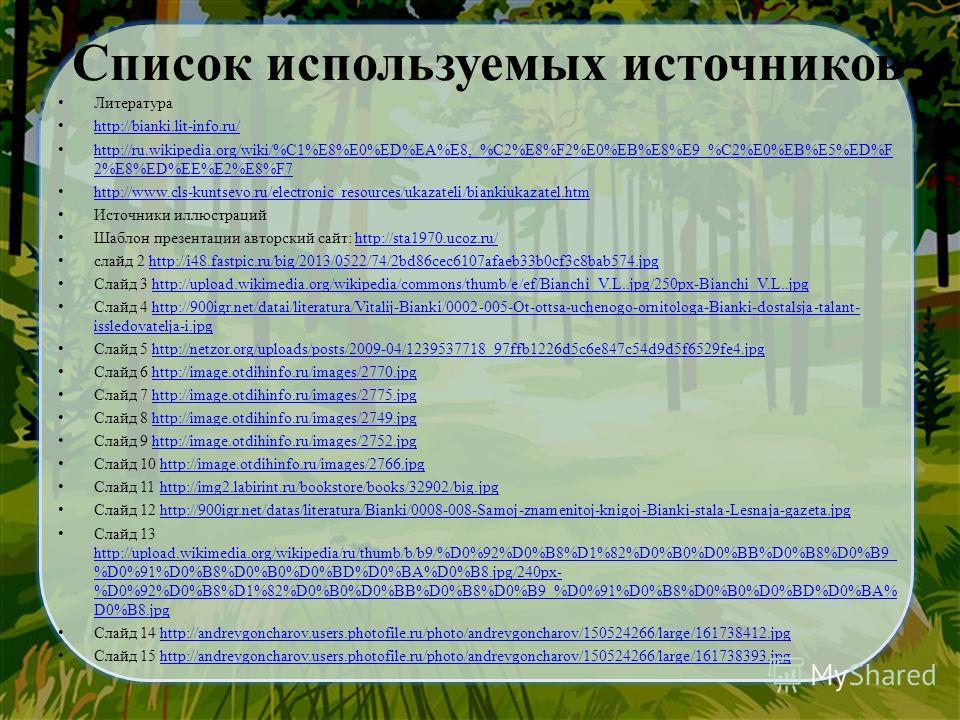 Литература http://bianki.lit-info.ru/ http://ru.wikipedia.org/wiki/%C1%E8%E0%ED%EA%E8,_%C2%E8%F2%E0%EB%E8%E9_%C2%E0%EB%E5%ED%F 2%E8%ED%EE%E2%E8%F7 http://ru.wikipedia.org/wiki/%C1%E8%E0%ED%EA%E8,_%C2%E8%F2%E0%EB%E8%E9_%C2%E0%EB%E5%ED%F 2%E8%ED%EE%E2%