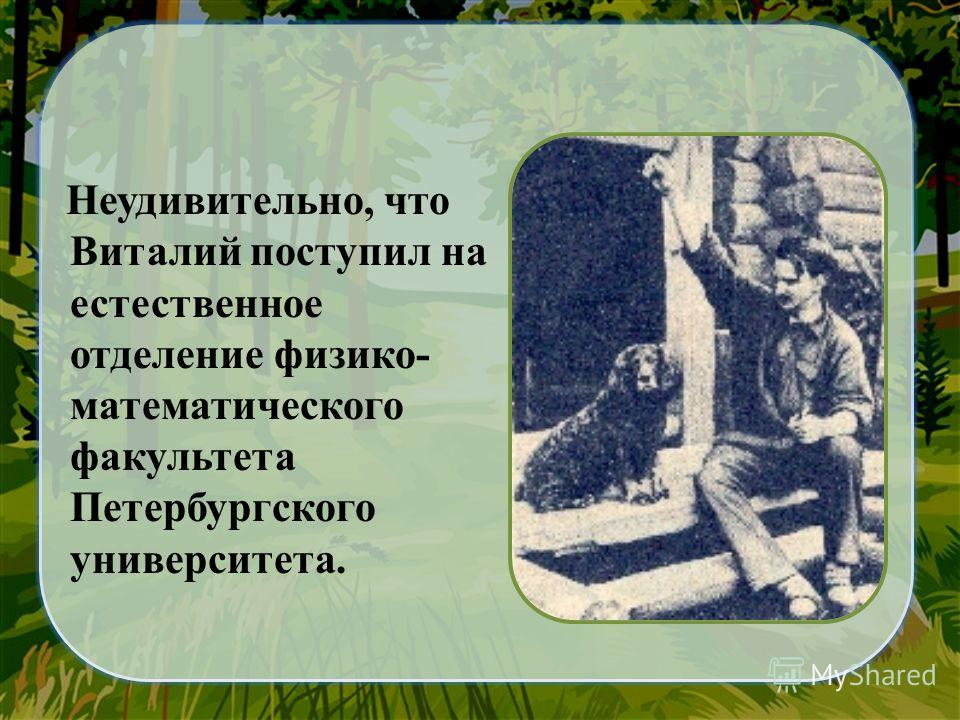 Неудивительно, что Виталий поступил на естественное отделение физико- математического факультета Петербургского университета.