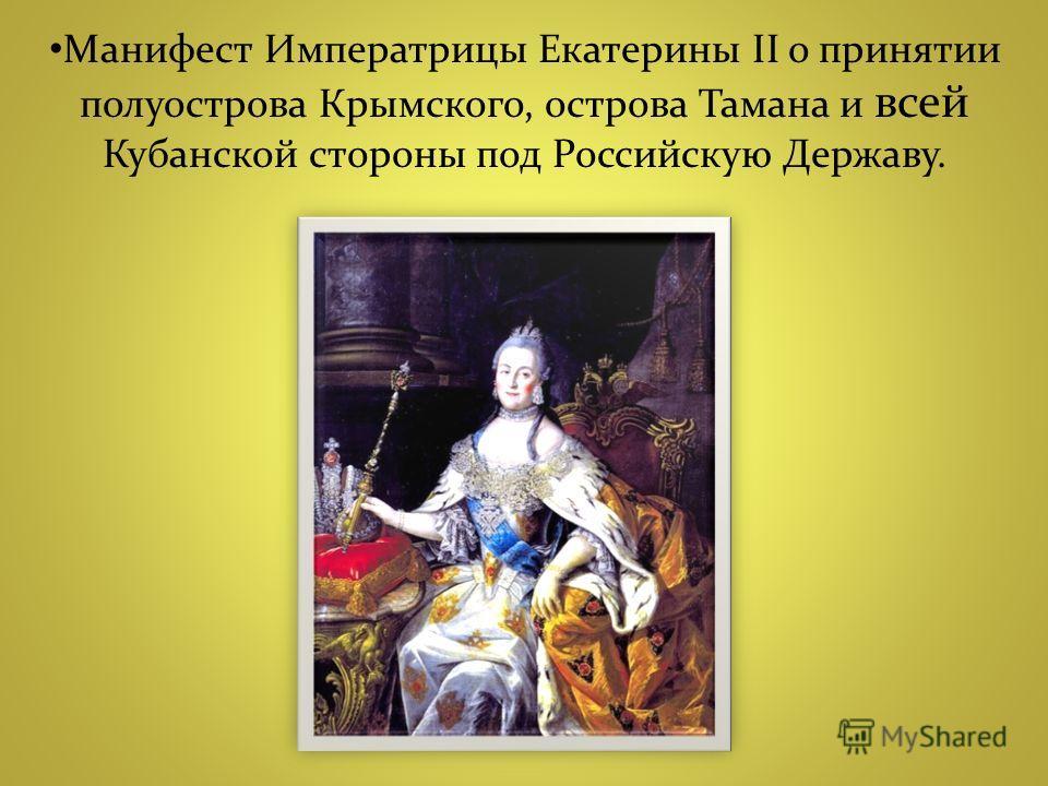 Манифест Императрицы Екатерины II о принятии полуострова Крымского, острова Тамана и всей Кубанской стороны под Российскую Державу.