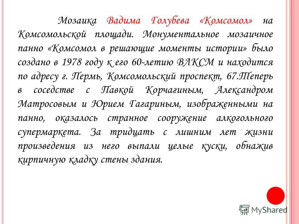 Мозаика Вадима Голубева «Комсомол» на Комсомольской площади. Монументальное мозаичное панно «Комсомол в решающие моменты истории» было создано в 1978 году к его 60-летию ВЛКСМ и находится по адресу г. Пермь, Комсомольский проспект, 67. Теперь в сосед