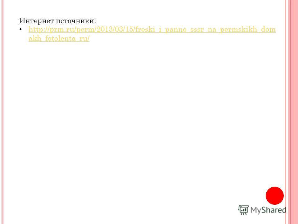 Интернет источники: http://prm.ru/perm/2013/03/15/freski_i_panno_sssr_na_permskikh_dom akh_fotolenta_ru/ http://prm.ru/perm/2013/03/15/freski_i_panno_sssr_na_permskikh_dom akh_fotolenta_ru/