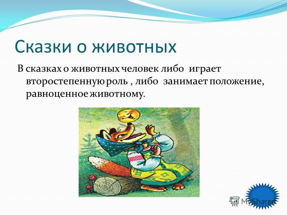 Сказки о животных В сказках о животных человек либо играет второстепенную роль, либо занимает положение, равноценное животному.