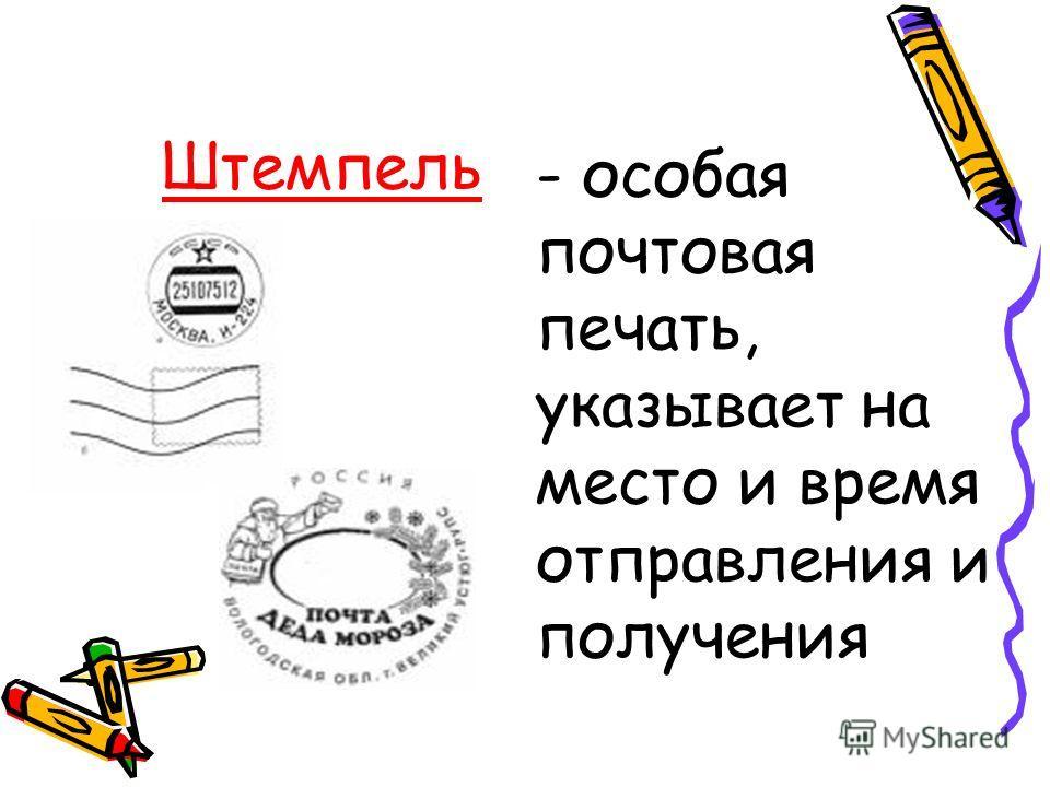 Штемпель - особая почтовая печать, указывает на место и время отправления и получения