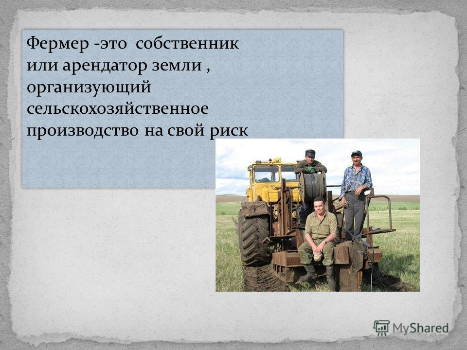 Фермер -это собственник или арендатор земли, организующий сельскохозяйственное производство на свой риск Фермер -это собственник или арендатор земли, организующий сельскохозяйственное производство на свой риск