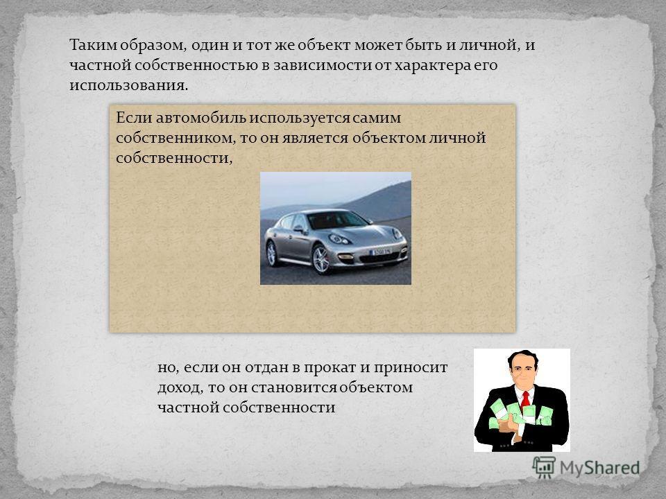 Если автомобиль используется самим собственником, то он является объектом личной собственности, но, если он отдан в прокат и приносит доход, то он становится объектом частной собственности Таким образом, один и тот же объект может быть и личной, и ча