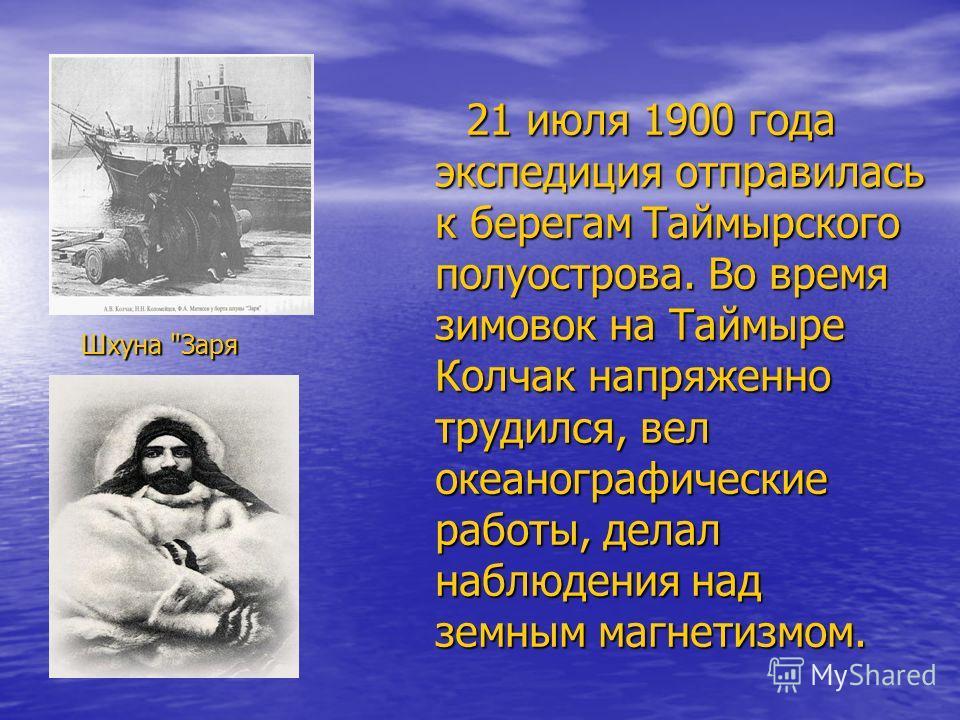 21 июля 1900 года экспедиция отправилась к берегам Таймырского полуострова. Во время зимовок на Таймыре Колчак напряженно трудился, вел океанографические работы, делал наблюдения над земным магнетизмом. 21 июля 1900 года экспедиция отправилась к бере