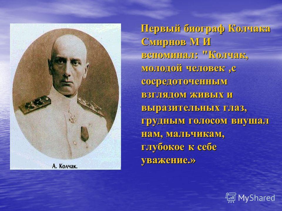 Первый биограф Колчака Смирнов М И вспоминал:
