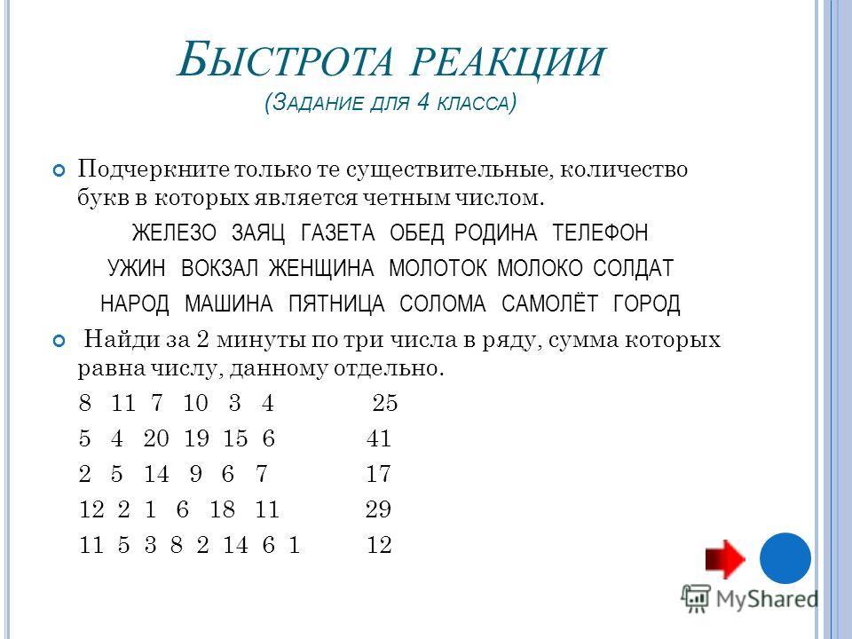 Б ЫСТРОТА РЕАКЦИИ (З АДАНИЕ ДЛЯ 4 КЛАССА ) Подчеркните только те существительные, количество букв в которых является четным числом. ЖЕЛЕЗО ЗАЯЦ ГАЗЕТА ОБЕД РОДИНА ТЕЛЕФОН УЖИН ВОКЗАЛ ЖЕНЩИНА МОЛОТОК МОЛОКО СОЛДАТ НАРОД МАШИНА ПЯТНИЦА СОЛОМА САМОЛЁТ Г
