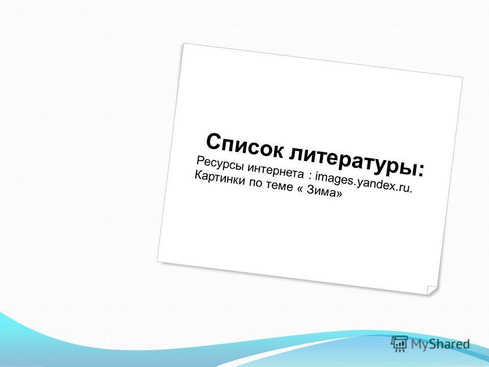 Список литературы: Ресурсы интернета : images.yandex.ru. Картинки по теме « Зима»