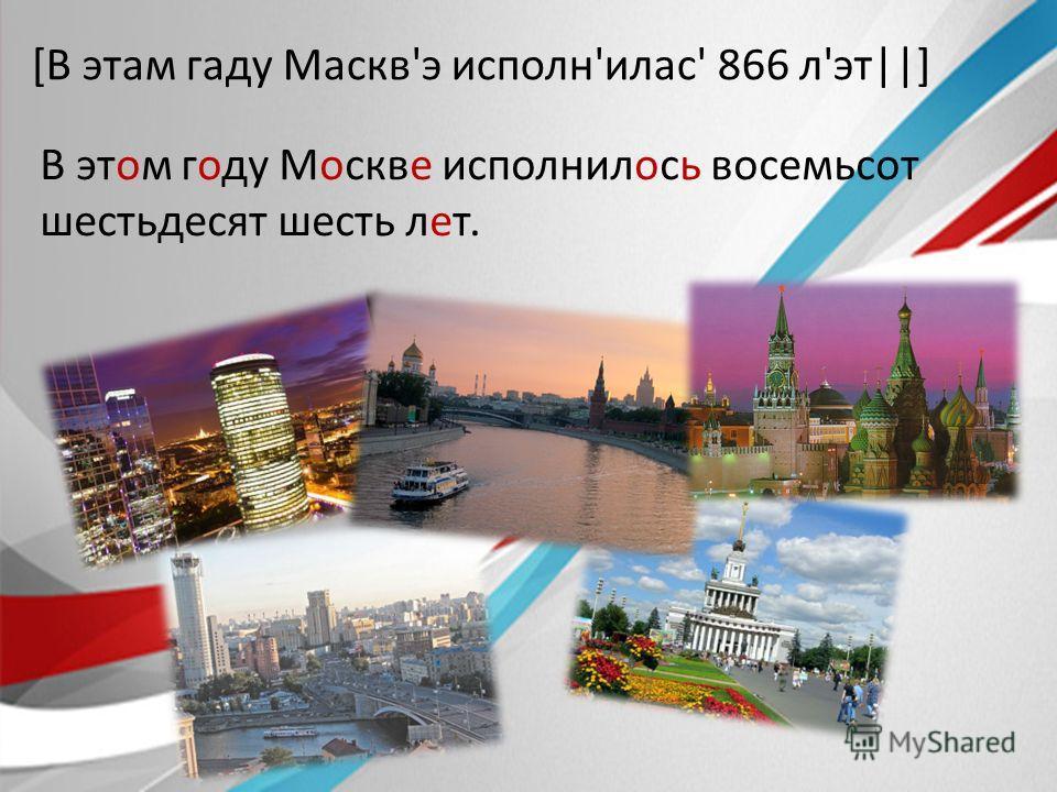[В этам гаду Маскв'э исполн'илас' 866 л'эт||] В этом году Москве исполнилось восемьсот шестьдесят шесть лет.