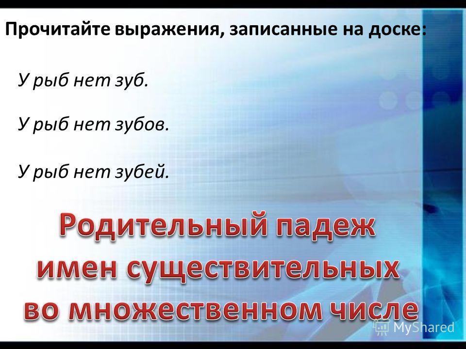 Прочитайте выражения, записанные на доске: У рыб нет зуб. У рыб нет зубов. У рыб нет зубей.