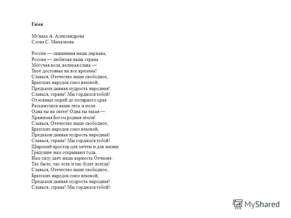 Гимн Музыка А. Александрова Слова С. Михалкова Россия священная наша держава, Россия любимая наша страна. Могучая воля, великая слава Твоё достоянье на все времена! Славься, Отечество наше свободное, Братских народов союз вековой, Предками данная муд