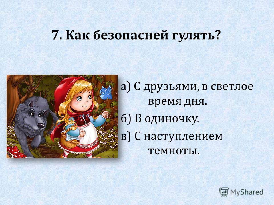 7. Как безопасней гулять? а) С друзьями, в светлое время дня. б) В одиночку. в) С наступлением темноты.