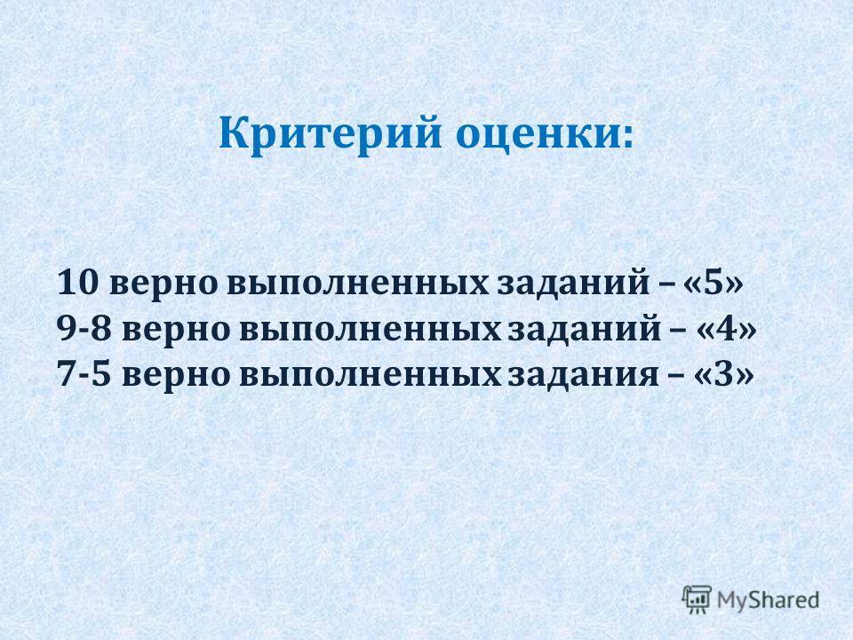 Критерий оценки: 10 верно выполненных заданий – «5» 9-8 верно выполненных заданий – «4» 7-5 верно выполненных задания – «3»