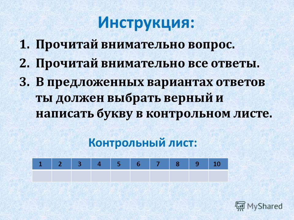 Инструкция: 1. Прочитай внимательно вопрос. 2. Прочитай внимательно все ответы. 3. В предложенных вариантах ответов ты должен выбрать верный и написать букву в контрольном листе. Контрольный лист: 1 2 3 4 5 6 7 8 9 10
