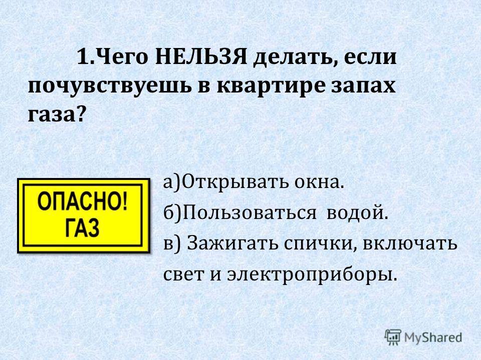 1. Чего НЕЛЬЗЯ делать, если почувствуешь в квартире запах газа? а)Открывать окна. б)Пользоваться водой. в) Зажигать спички, включать свет и электроприборы.