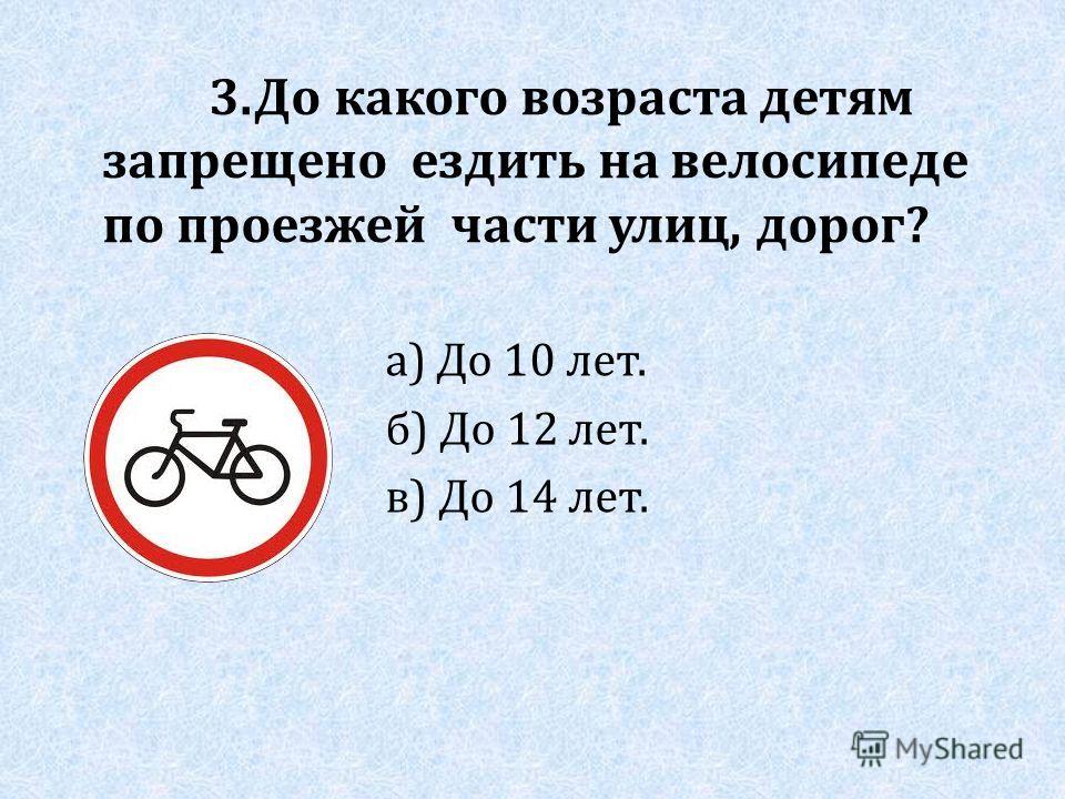 3. До какого возраста детям запрещено ездить на велосипеде по проезжей части улиц, дорог? а) До 10 лет. б) До 12 лет. в) До 14 лет.