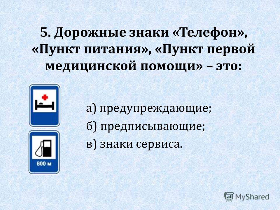 5. Дорожные знаки «Телефон», «Пункт питания», «Пункт первой медицинской помощи» – это: а) предупреждающие; б) предписывающие; в) знаки сервиса.