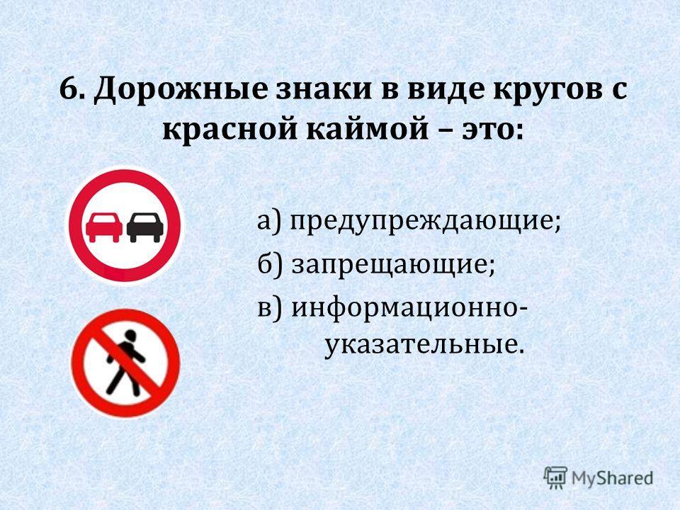 6. Дорожные знаки в виде кругов с красной каймой – это: а) предупреждающие; б) запрещающие; в) информационно- указательные.