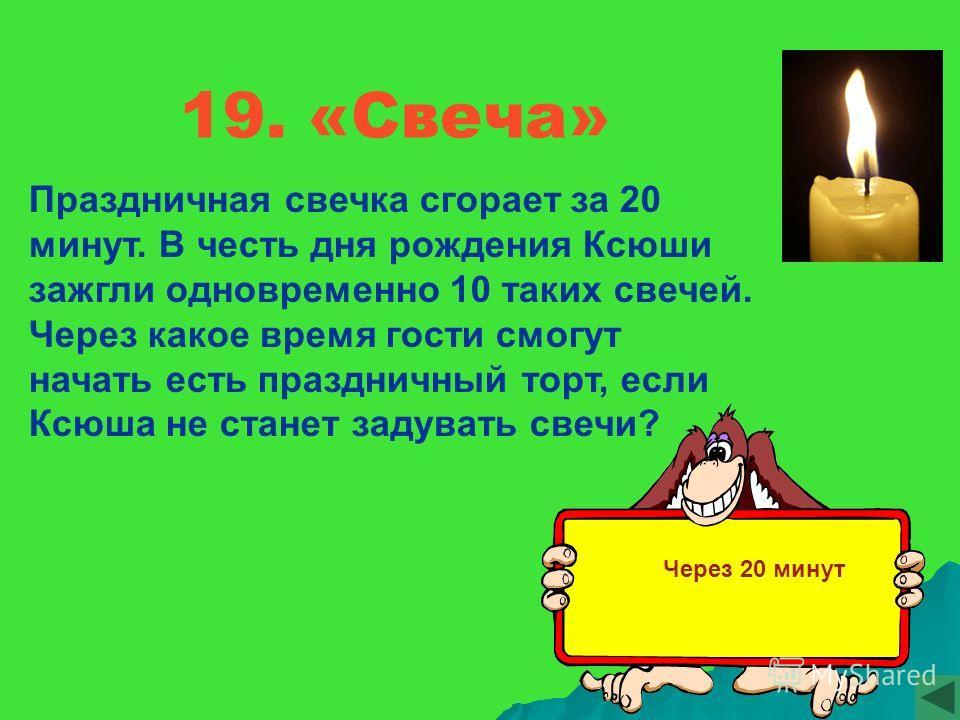19. «Свеча» Праздничная свечка сгорает за 20 минут. В честь дня рождения Ксюши зажгли одновременно 10 таких свечей. Через какое время гости смогут начать есть праздничный торт, если Ксюша не станет задувать свечи? Через 20 минут