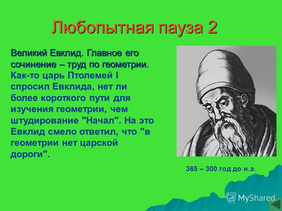 Любопытная пауза 2 365 – 300 год до н.э. Великий Евклид. Главное его сочинение – труд по геометрии. Великий Евклид. Главное его сочинение – труд по геометрии. Как-то царь Птолемей I спросил Евклида, нет ли более короткого пути для изучения геометрии,